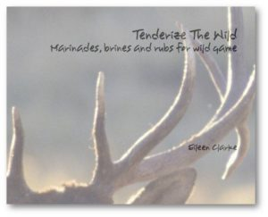 Tenderize The Wild Marinades, brines and rubs for wild game by Eileen Clarke