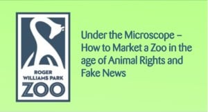 Under the Microscope - How to Market a Zoo in the Age of Animal Rights and Fake News @  Roger Williams Park Zoo